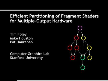 Efficient Partitioning of Fragment Shaders for Multiple-Output Hardware Tim Foley Mike Houston Pat Hanrahan Computer Graphics Lab Stanford University.
