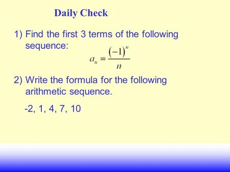Daily Check 1)Find the first 3 terms of the following sequence: 2)Write the formula for the following arithmetic sequence. -2, 1, 4, 7, 10.