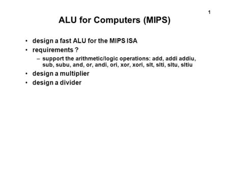 1 ALU for Computers (MIPS) design a fast ALU for the MIPS ISA requirements ? –support the arithmetic/logic operations: add, addi addiu, sub, subu, and,