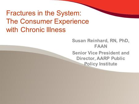 Fractures in the System: The Consumer Experience with Chronic Illness Susan Reinhard, RN, PhD, FAAN Senior Vice President and Director, AARP Public Policy.