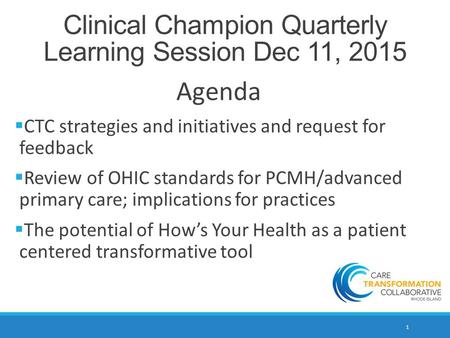 1 Clinical Champion Quarterly Learning Session Dec 11, 2015 Agenda  CTC strategies and initiatives and request for feedback  Review of OHIC standards.