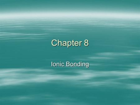 Chapter 8 Ionic Bonding. Ionic Compounds/ Chemical Bnds  Chem Bond: force that holds 2 atoms together.  Arises from attraction of positive nucleus and.