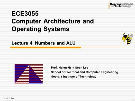 H.-H. S. Lee 1 ECE3055 Computer Architecture and Operating Systems Lecture 4 Numbers and ALU Prof. Hsien-Hsin Sean Lee School of Electrical and Computer.
