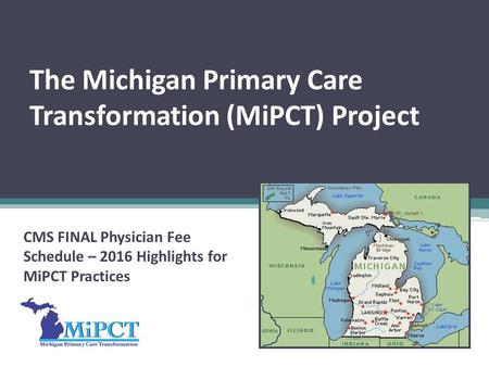 The Michigan Primary Care Transformation (MiPCT) Project CMS FINAL Physician Fee Schedule – 2016 Highlights for MiPCT Practices.