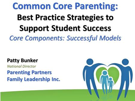 Common Core Parenting: Best Practice Strategies to Support Student Success Core Components: Successful Models Patty Bunker National Director Parenting.