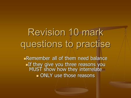Revision 10 mark questions to practise Remember all of them need balance Remember all of them need balance If they give you three reasons you MUST show.