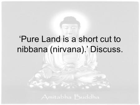 'Pure Land is a short cut to nibbana (nirvana).' Discuss.