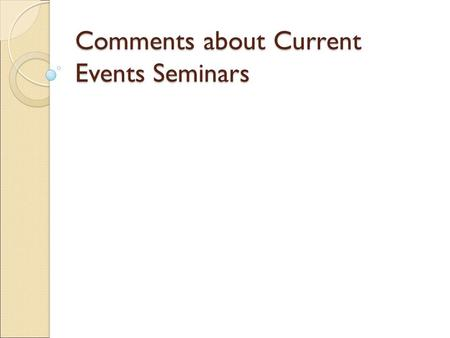 Comments about Current Events Seminars. General Comments (1) well-prepared (for the most part) (2) eye contact (not just reading off a sheet of paper.