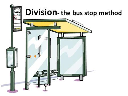 Division - the bus stop method. Warm up questions 1.30÷3= 2.25÷5= 3.42÷6= 4.18÷3= 5.24÷6= 6.15÷3= 7.28÷7= 8.49÷7= 9.36÷6= 10.16÷4= 11.24÷8= 12.21÷3= 13.14÷2=