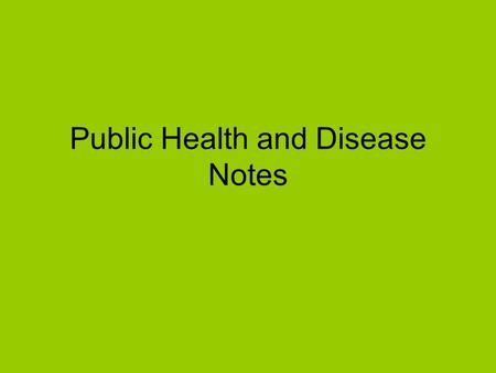 Public Health and Disease Notes. Terms Relating to Disease Public health – the patient is the population Epidemiology - the study of the incidence, distribution.