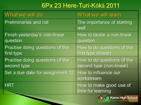 6Px 23 Here-Turi-K ō k ā 2011 What we will do What we will learn Preliminaries and roll The importance of starting well Finish yesterday's non-linear question.