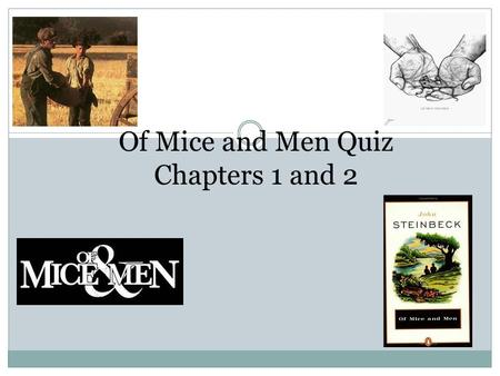 Of Mice and Men Quiz Chapters 1 and 2. Chapter 1 Quiz 1. Since Lennie kept accidentally killing his pet mice because he pet them too hard, his Aunt Clara.