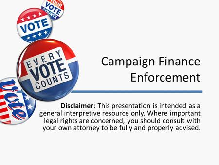 Campaign Finance Enforcement Disclaimer: This presentation is intended as a general interpretive resource only. Where important legal rights are concerned,
