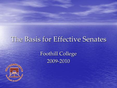 The Basis for Effective Senates Foothill College 2009-2010.