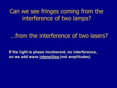 Can we see fringes coming from the interference of two lamps? …from the interference of two lasers? If the light is phase incoherent, no interference,
