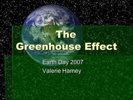 The Greenhouse Effect Earth Day 2007 Valerie Hamey.