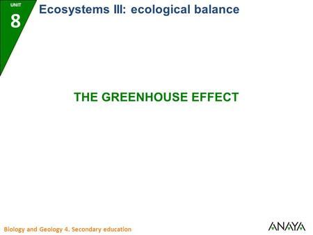 UNIT 8 Biology and Geology 4. Secondary education Ecosystems III: ecological balance THE GREENHOUSE EFFECT.