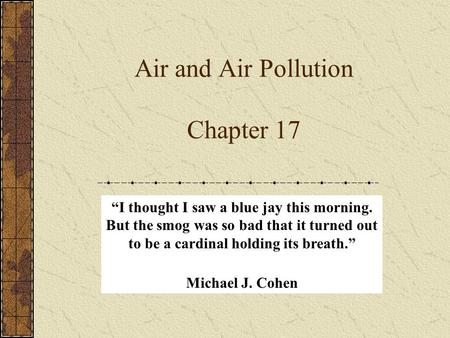 "Air and Air Pollution Chapter 17 ""I thought I saw a blue jay this morning. But the smog was so bad that it turned out to be a cardinal holding its breath."""