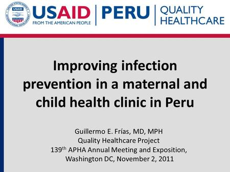 Improving infection prevention in a maternal and child health clinic in Peru Guillermo E. Frías, MD, MPH Quality Healthcare Project 139 th APHA Annual.