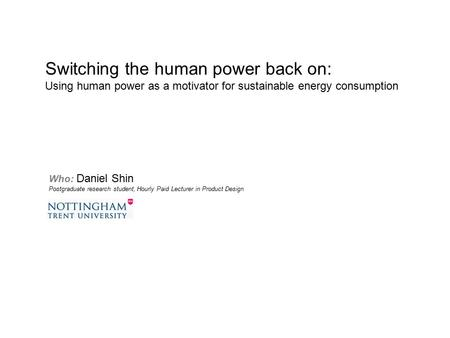 Who: Daniel Shin Postgraduate research student, Hourly Paid Lecturer in Product Design Switching the human power back on: Using human power as a motivator.