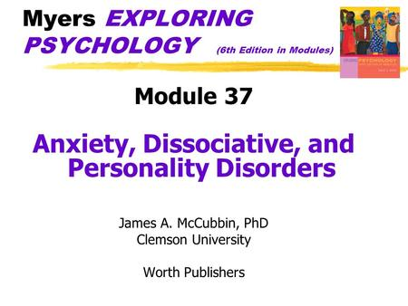 Myers EXPLORING PSYCHOLOGY (6th Edition in Modules) Module 37 Anxiety, Dissociative, and Personality Disorders James A. McCubbin, PhD Clemson University.