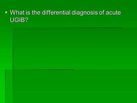  What is the differential diagnosis of acute UGIB?