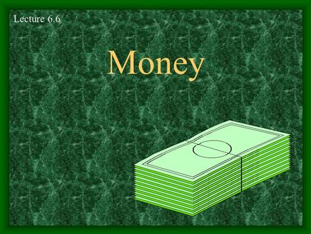 Money Lecture 6.6 Money Money- anything people commonly accept in exchange for goods and services.