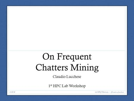 On Frequent Chatters Mining Claudio Lucchese 1 st HPC Lab Workshop 6/15/12 1st HPC Workshp - Claudio Lucchese.