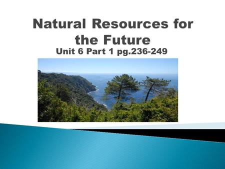 Unit 6 Part 1 pg.236-249. 1. Natural Resources: A. Economy depends on natural resources B. Provide base materials of society C. Contribute to quality.