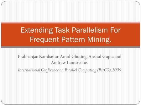 Prabhanjan Kambadur, Amol Ghoting, Anshul Gupta and Andrew Lumsdaine. International Conference on Parallel Computing (ParCO),2009 Extending Task Parallelism.