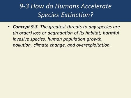 9-3 How do Humans Accelerate Species Extinction? Concept 9-3 The greatest threats to any species are (in order) loss or degradation of its habitat, harmful.