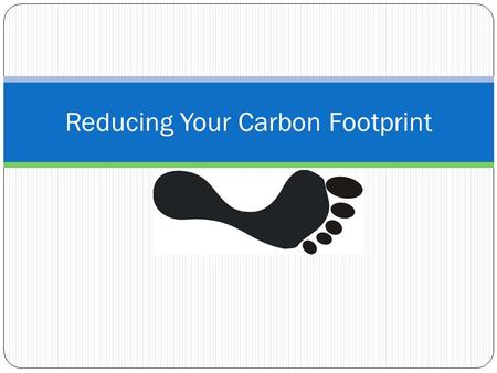Reducing Your Carbon Footprint. Light & Electricty Turn off all electronic devices When they are not being used This includes power strips, working power.