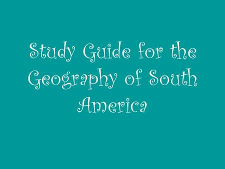 Study Guide for the Geography of South America. Number 1: On a map of Central America and South America, make sure that you know the location of following.