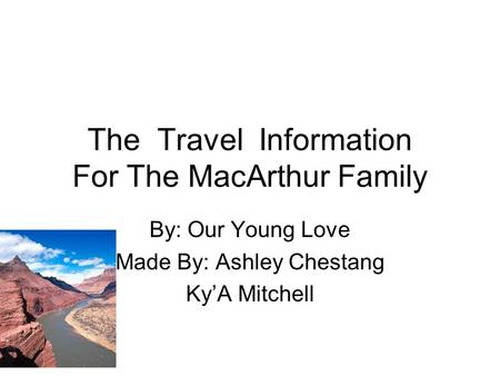 The Travel Information For The MacArthur Family By: Our Young Love Made By: Ashley Chestang Ky'A Mitchell.