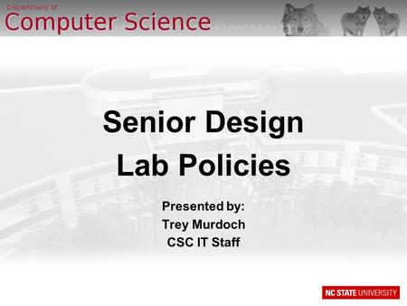 Senior Design Lab Policies Presented by: Trey Murdoch CSC IT Staff.