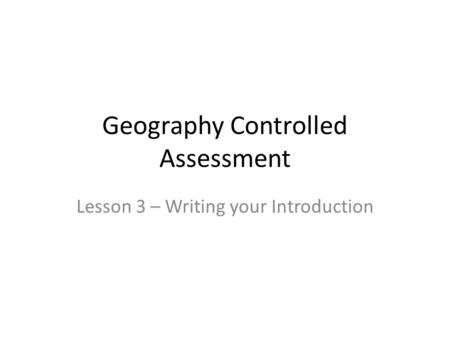 Geography Controlled Assessment Lesson 3 – Writing your Introduction.