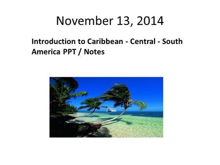 November 13, 2014 Introduction to Caribbean - Central - South America PPT / Notes.