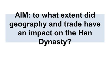AIM: to what extent did geography and trade have an impact on the Han Dynasty?