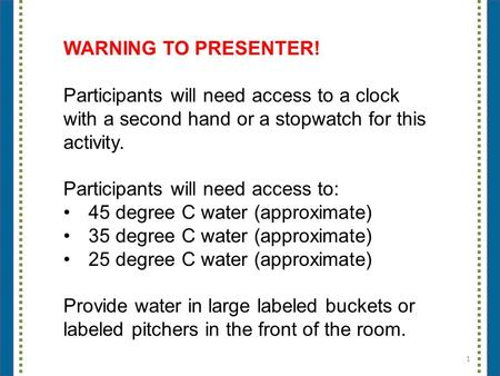 1 WARNING TO PRESENTER! Participants will need access to a clock with a second hand or a stopwatch for this activity. Participants will need access to: