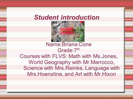 Student introduction Name:Briana Cone Grade:7 th Courses with FLVS: Math with Ms.Jones, World Geography with Mr.Marrocco, Science with Mrs.Reinke, Language.