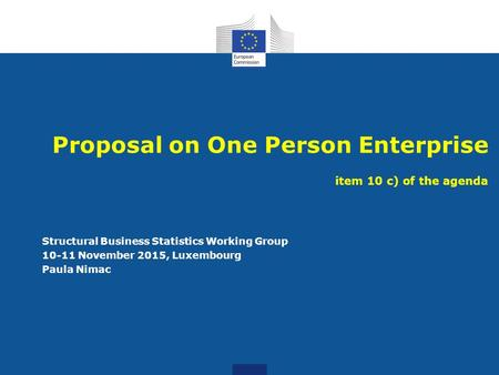 Proposal on One Person Enterprise item 10 c) of the agenda Structural Business Statistics Working Group 10-11 November 2015, Luxembourg Paula Nimac.