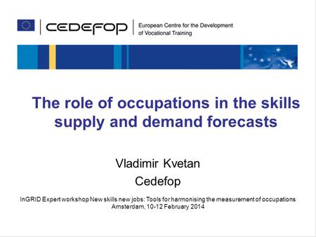 Skills for the future The role of occupations in the skills supply and demand forecasts Vladimir Kvetan Cedefop InGRID Expert workshop New skills new jobs: