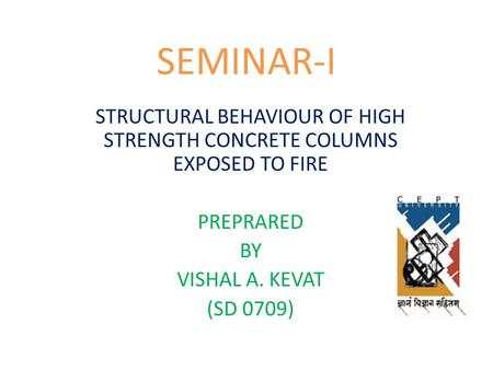 SEMINAR-I STRUCTURAL BEHAVIOUR OF HIGH STRENGTH CONCRETE COLUMNS EXPOSED TO FIRE PREPRARED BY VISHAL A. KEVAT (SD 0709)