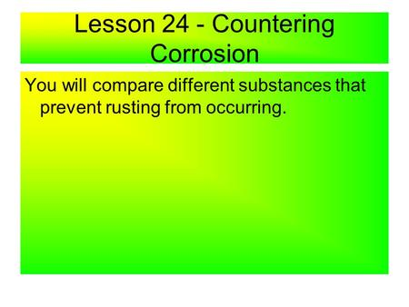 Lesson 24 - Countering Corrosion You will compare different substances that prevent rusting from occurring.