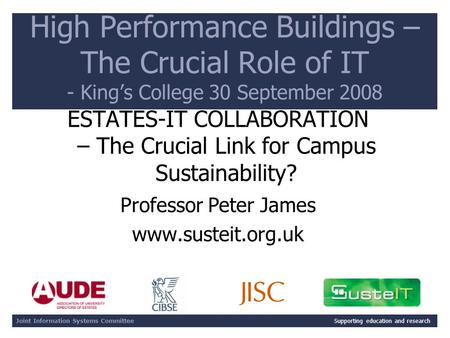 18/02/2016 | Supporting education and research | Slide 1 High Performance Buildings – The Crucial Role of IT - King's College 30 September 2008 ESTATES-IT.
