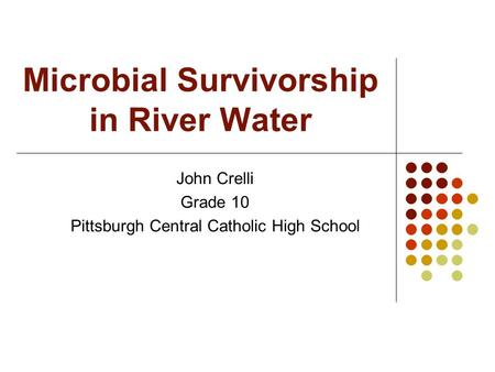 Microbial Survivorship in River Water John Crelli Grade 10 Pittsburgh Central Catholic High School.