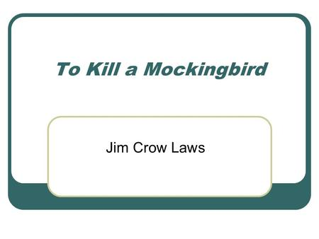 To Kill a Mockingbird Jim Crow Laws. Standard ELA10RL3 The student deepens understanding of literary works by relating them to contemporary context or.