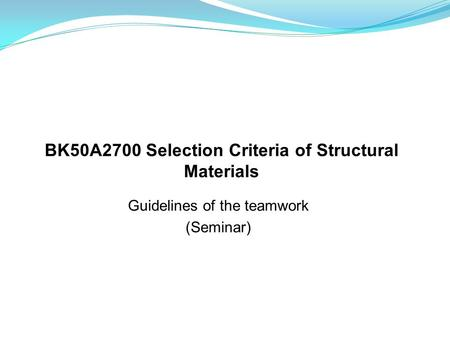 Guidelines of the teamwork (Seminar) BK50A2700 Selection Criteria of Structural Materials.