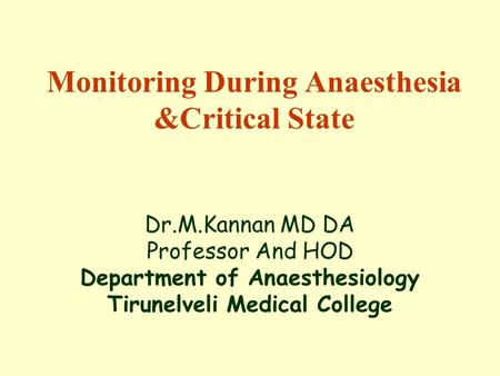 Monitoring During Anaesthesia &Critical State Dr.M.Kannan MD DA Professor And HOD Department of Anaesthesiology Tirunelveli Medical College.