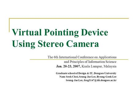 Virtual Pointing Device Using Stereo Camera The 6th International Conference on Applications and Principles of Information Science Jan. 20-23, 2007, Kuala.